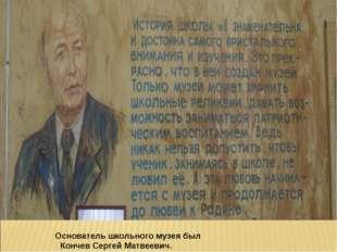 Основатель школьного музея был  Кончев Сергей Матвеевич. Учителя-ветераны