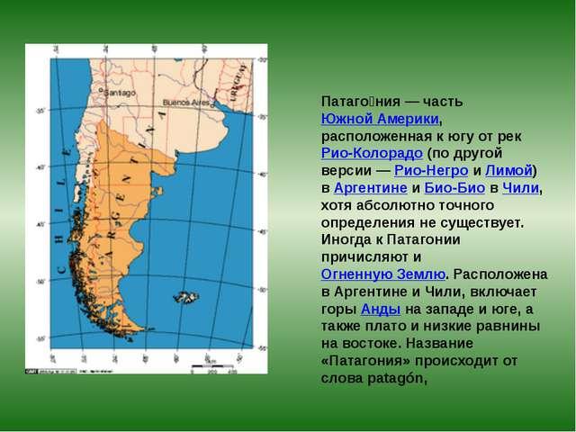 Патаго́ния— частьЮжной Америки, расположенная к югу от рекРио-Колорадо(по...