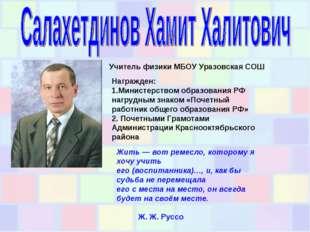 Учитель физики МБОУ Уразовская СОШ Награжден: 1.Министерством образования РФ