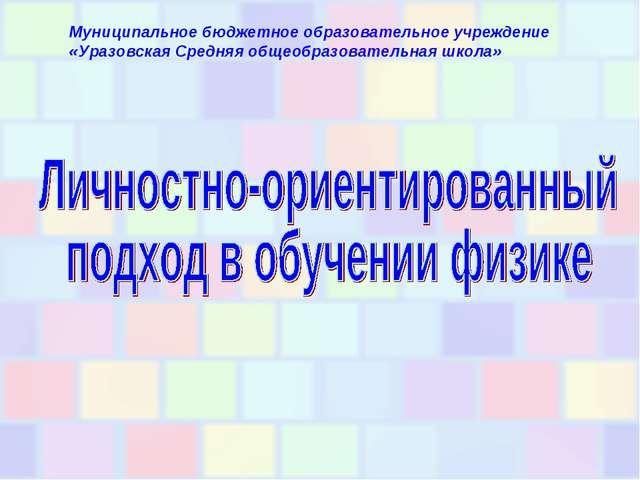 Муниципальное бюджетное образовательное учреждение «Уразовская Средняя общеоб...