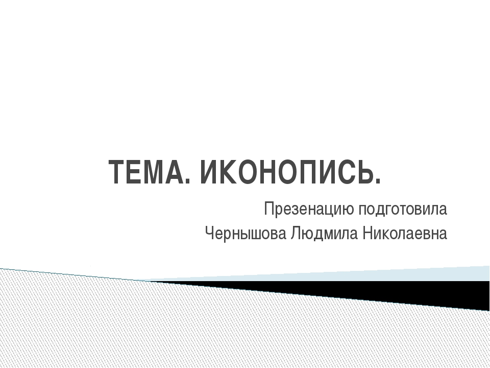ТЕМА. ИКОНОПИСЬ. Презенацию подготовила Чернышова Людмила Николаевна