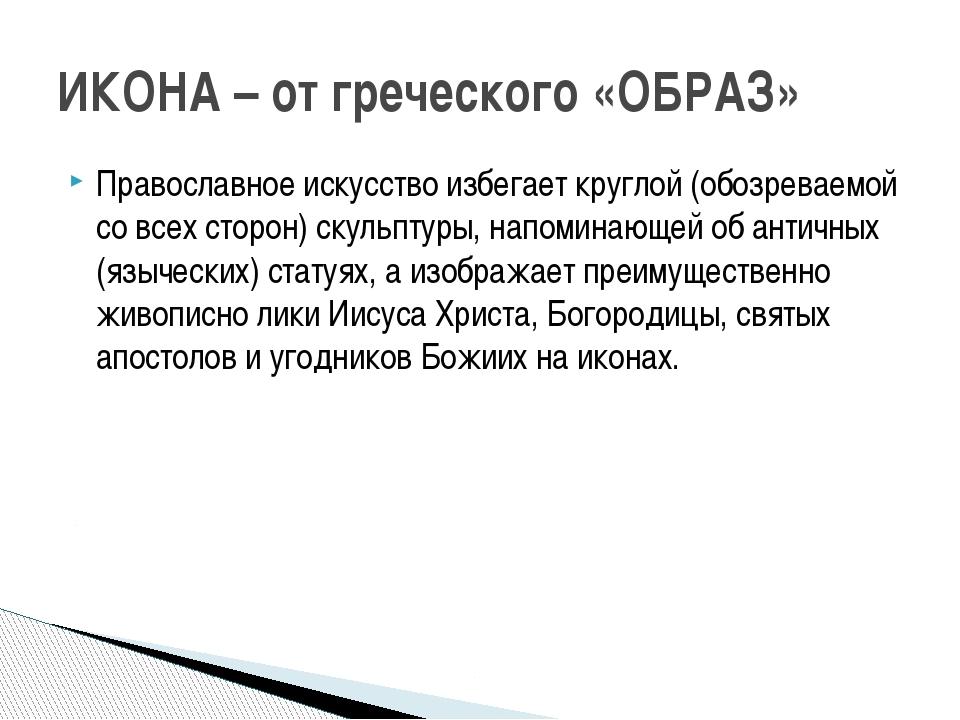 Православное искусство избегает круглой (обозреваемой со всех сторон) скульпт...