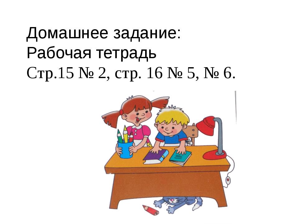 Домашнее задание: Рабочая тетрадь Стр.15 № 2, стр. 16 № 5, № 6.