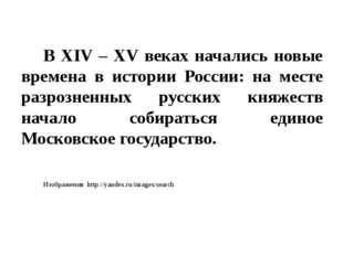 В XIV – XV веках начались новые времена в истории России: на месте разрознен