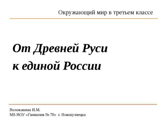 Воложанина И.М. МБ НОУ «Гимназия № 70» г. Новокузнецка От Древней Руси к един...