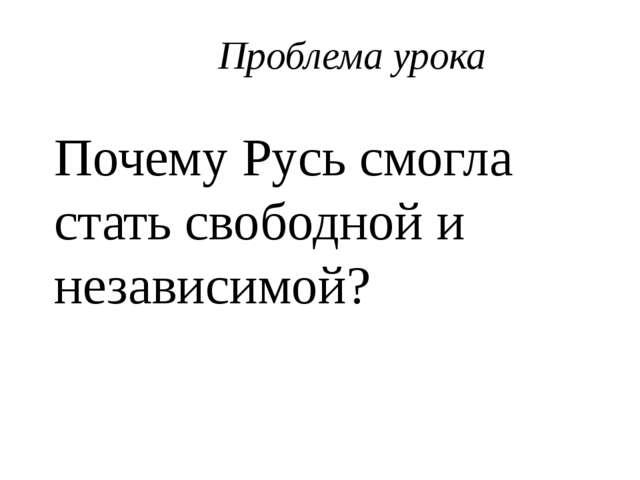 Проблема урока Почему Русь смогла стать свободной и независимой?