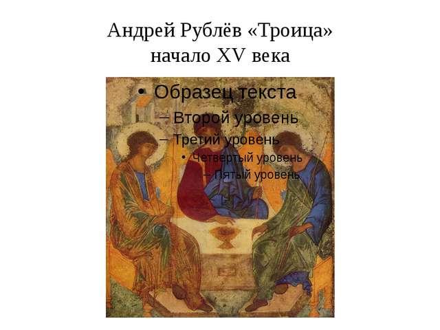 Андрей Рублёв «Троица» начало XV века