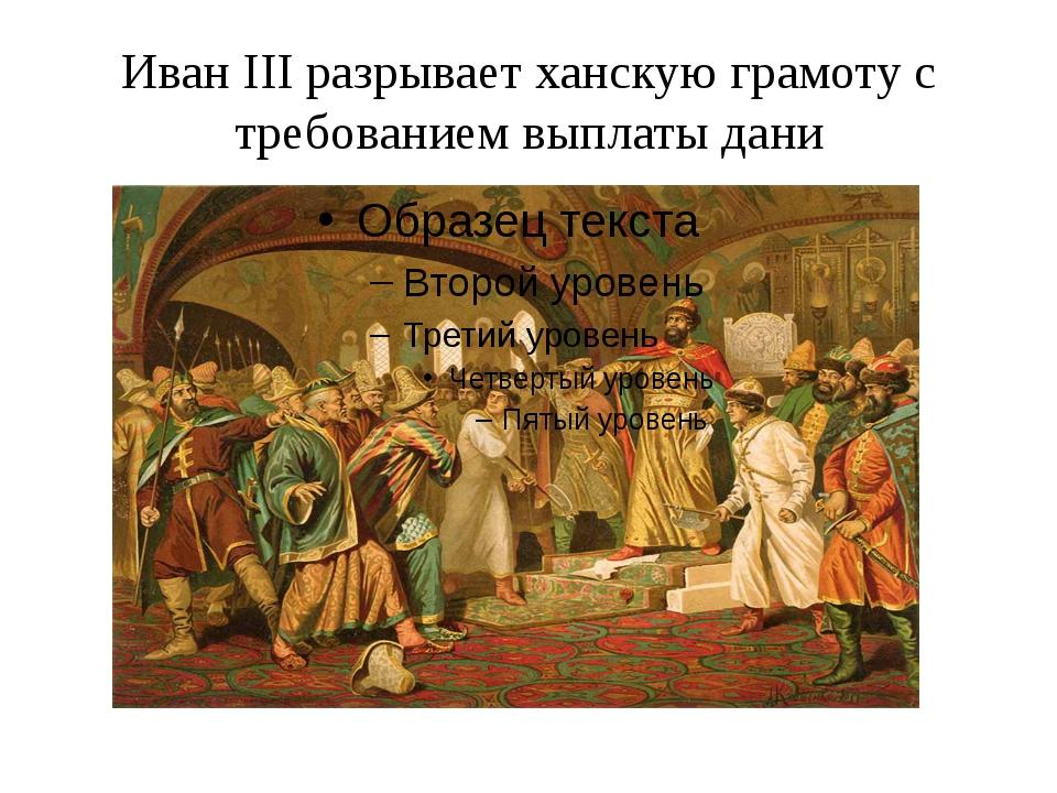 Иван III разрывает ханскую грамоту с требованием выплаты дани