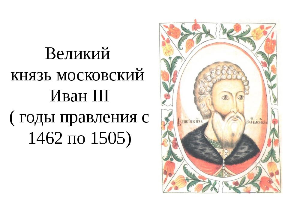 Великий князь московский Иван III ( годы правления с 1462 по 1505)
