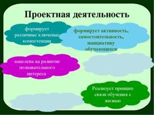 Проектная деятельность формирует различные ключевые компетенции Реализует при