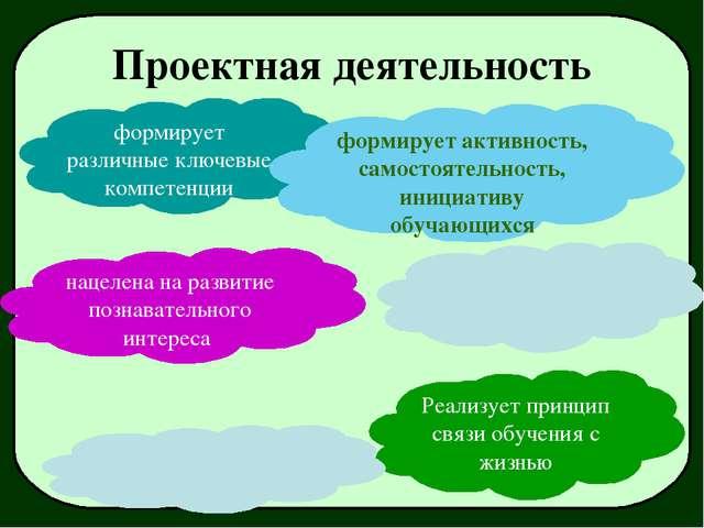 Проектная деятельность формирует различные ключевые компетенции Реализует при...