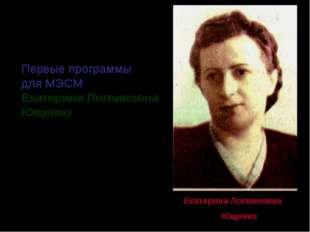 Первые программы для МЭСМ написала Екатерина Логвиновна Ющенко (1919-2001) Ек