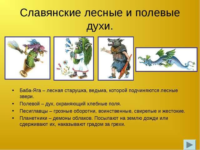 Славянские лесные и полевые духи. Баба-Яга – лесная старушка, ведьма, которой...