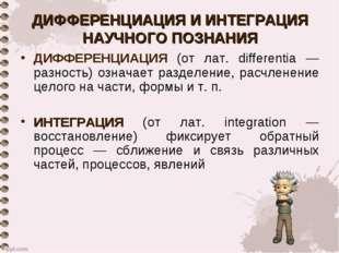 ДИФФЕРЕНЦИАЦИЯ И ИНТЕГРАЦИЯ НАУЧНОГО ПОЗНАНИЯ ДИФФЕРЕНЦИАЦИЯ (от лат. differe
