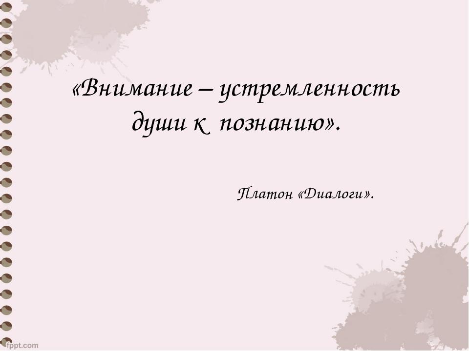 «Внимание – устремленность души к познанию». Платон «Диалоги».