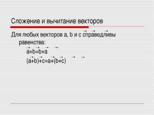Сложение и вычитание векторов Для любых векторов a, b и c справедливы равенст
