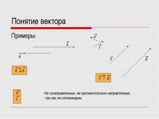 Понятие вектора Примеры: Ни сонаправленные, ни противоположно направленные, т