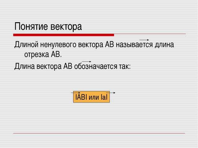 Понятие вектора Длиной ненулевого вектора AB называется длина отрезка AB. Дли...