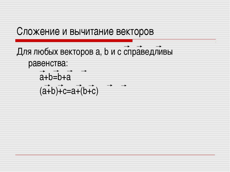 Сложение и вычитание векторов Для любых векторов a, b и c справедливы равенст...