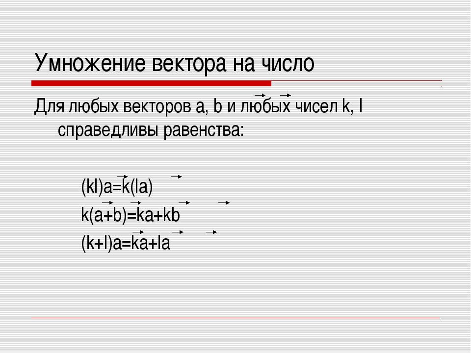 Умножение вектора на число Для любых векторов a, b и любых чисел k, l справед...