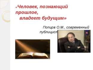 «Человек, познающий прошлое, владеет будущим» Попцов О.М., современный публиц