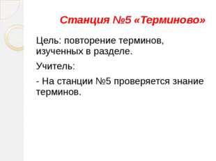 Станция №5 «Терминово» Цель: повторение терминов, изученных в разделе. Учите