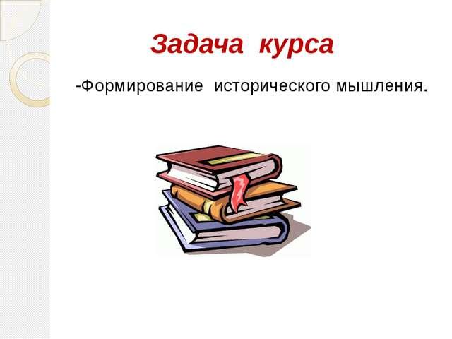 Задача курса -Формирование исторического мышления.