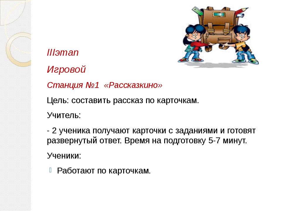 IIIэтап Игровой Станция №1 «Рассказкино» Цель: составить рассказ по карточка...