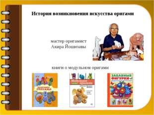 История возникновения искусства оригами мастер оригамист Акира Йошизавы книги