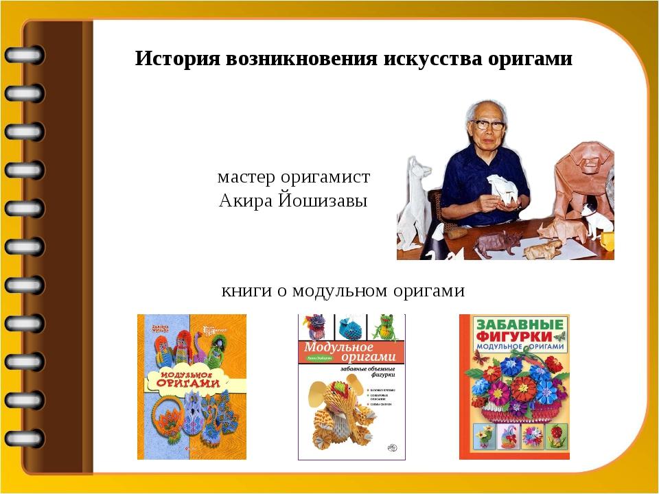 История возникновения искусства оригами мастер оригамист Акира Йошизавы книги...