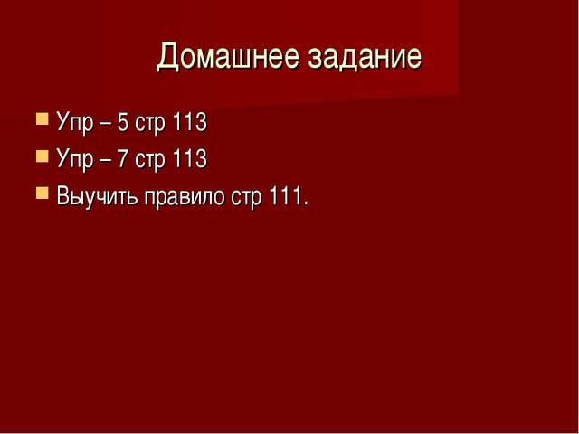 Домашнее задание Упр – 5 стр 113 Упр – 7 стр 113 Выучить правило стр 111.