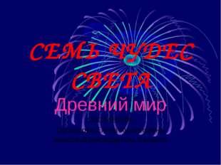 СЕМЬ ЧУДЕС СВЕТА Древний мир СОСТАВИЛА: Прохорова Елена Анатольевна классный