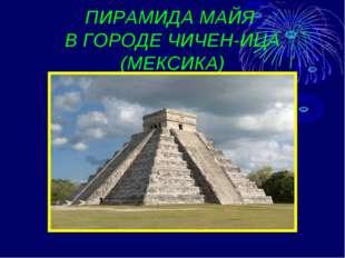 ПИРАМИДА МАЙЯ В ГОРОДЕ ЧИЧЕН-ИЦА (МЕКСИКА)