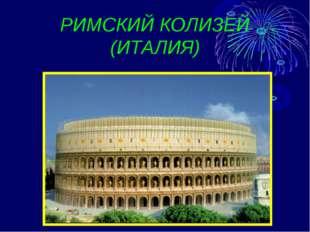 РИМСКИЙ КОЛИЗЕЙ (ИТАЛИЯ)