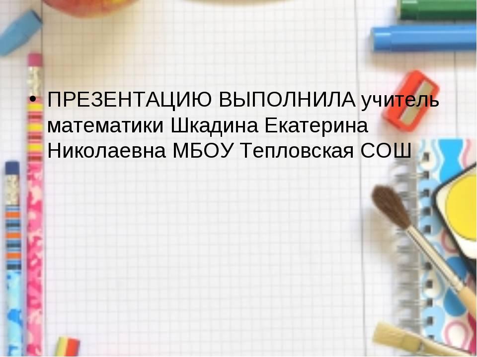ПРЕЗЕНТАЦИЮ ВЫПОЛНИЛА учитель математики Шкадина Екатерина Николаевна МБОУ Те...