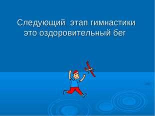 Следующий этап гимнастики это оздоровительный бег