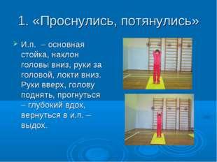 1. «Проснулись, потянулись» И.п. – основная стойка, наклон головы вниз, руки