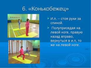 6. «Конькобежец» И.п. – стоя руки за спиной. Полуприседая на левой ноге, прав