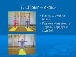 7. «Прыг – скок» И.п. о. с. руки на поясе. Прыжки ноги вместе – врозь, череду