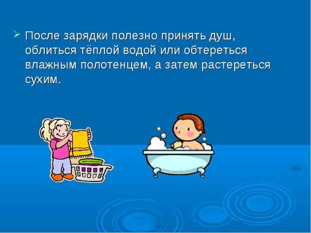 После зарядки полезно принять душ, облиться тёплой водой или обтереться влажн...