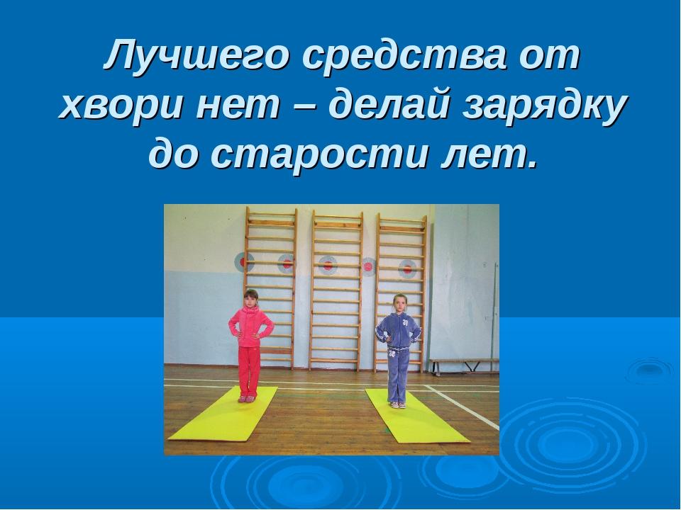Лучшего средства от хвори нет – делай зарядку до старости лет.