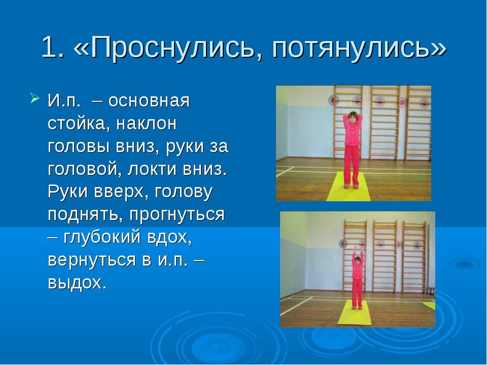 1. «Проснулись, потянулись» И.п. – основная стойка, наклон головы вниз, руки...