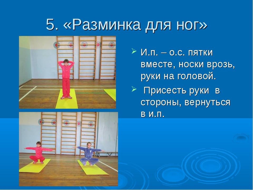 5. «Разминка для ног» И.п. – о.с. пятки вместе, носки врозь, руки на головой....