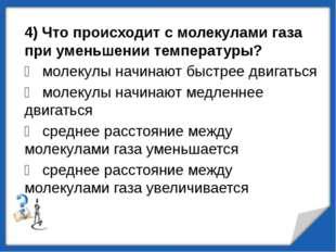 4) Что происходит с молекулами газа при уменьшении температуры?  молекулы на