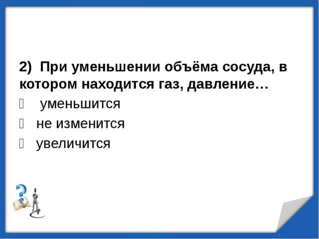 2) При уменьшении объёма сосуда, в котором находится газ, давление…  уменьши...