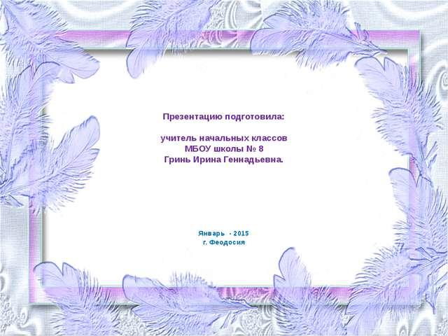 Презентацию подготовила: учитель начальных классов МБОУ школы № 8 Гринь Ирина...