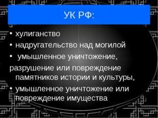 УК РФ: хулиганство надругательство над могилой умышленное уничтожение, разруш