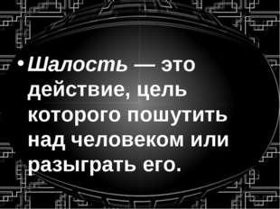 Шалость — это действие, цель которого пошутить над человеком или разыграть его.