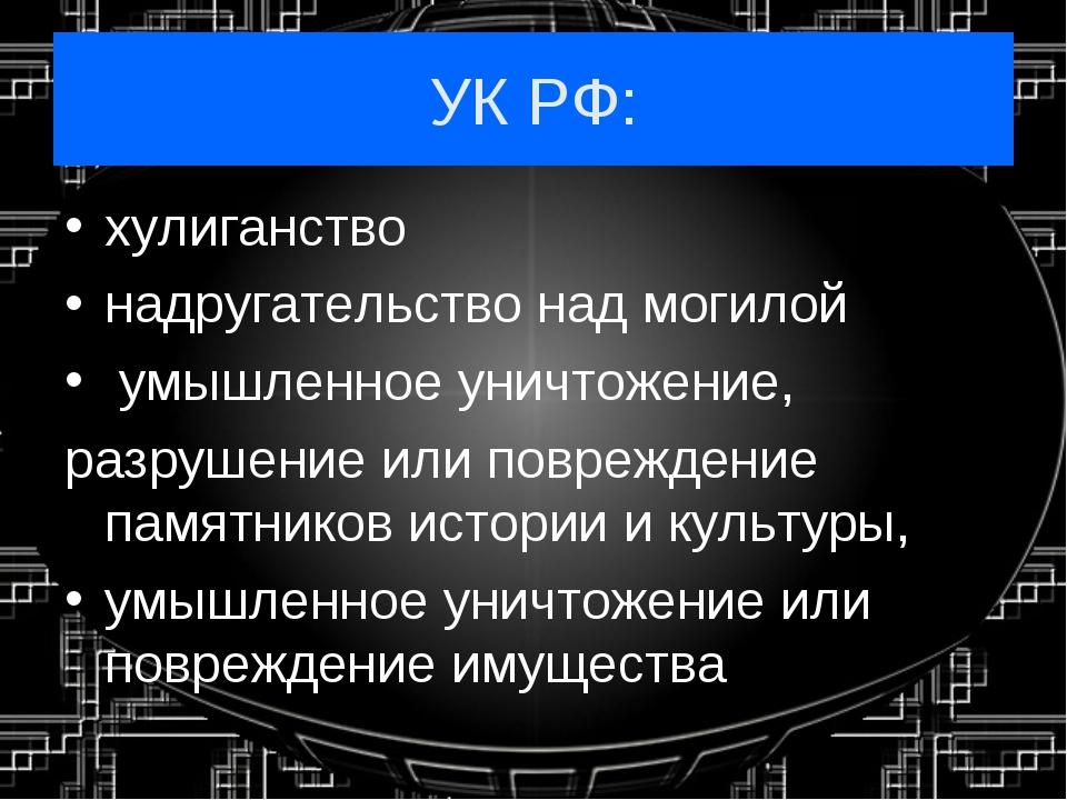 УК РФ: хулиганство надругательство над могилой умышленное уничтожение, разруш...