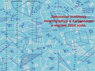 Заполним таблицу температур в Хабаровске в марте 2014 года. число ночные темп